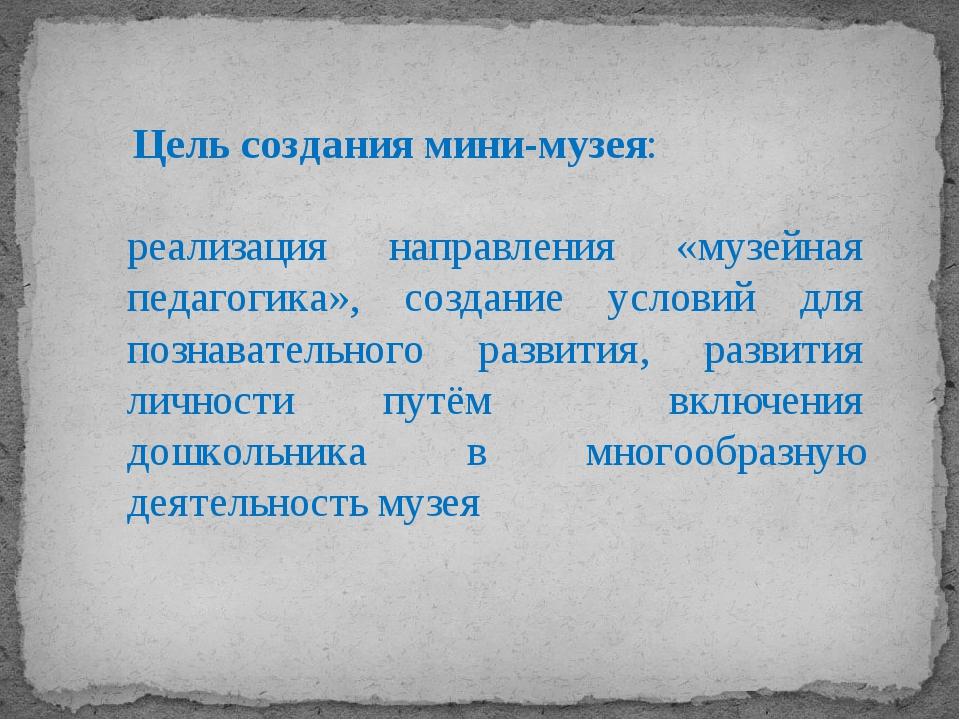 Цель создания мини-музея: реализация направления «музейная педагогика», созд...