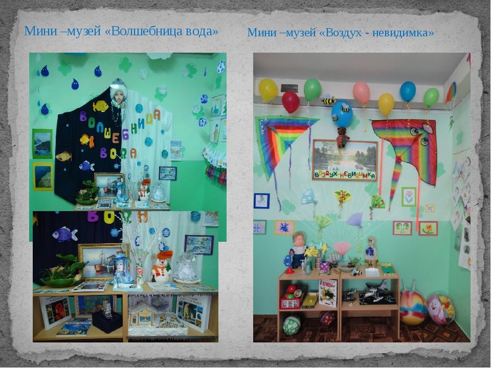 Мини –музей «Волшебница вода» Мини –музей «Воздух - невидимка»