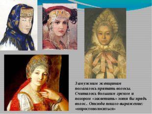 Замужним женщинам полагалось прятать волосы. Считалось большим грехом и позор