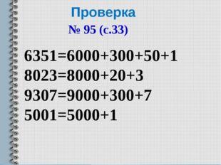 Проверка № 95 (с.33) 6351=6000+300+50+1 8023=8000+20+3 9307=9000+300+7 5001=5