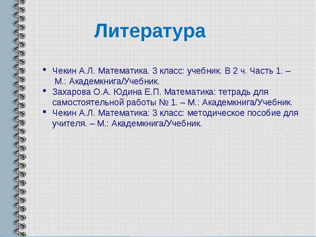 Литература Чекин А.Л. Математика. 3 класс: учебник. В 2 ч. Часть 1. – М.: Ака...