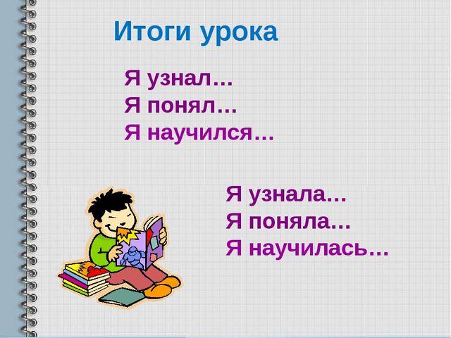 Итоги урока Я узнал… Я понял… Я научился… Я узнала… Я поняла… Я научилась…