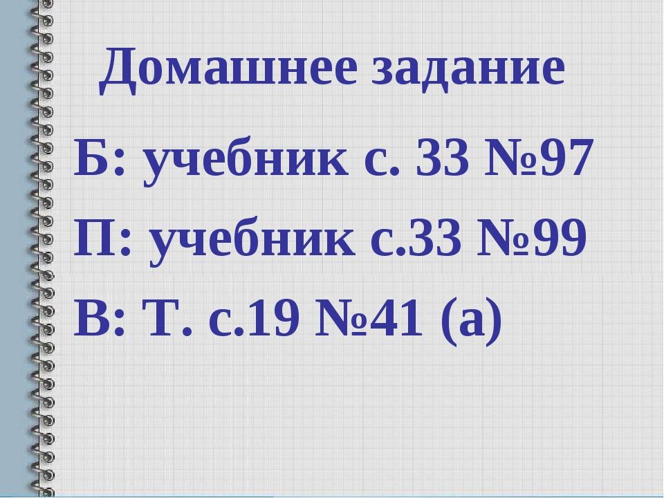 Домашнее задание Б: учебник с. 33 №97 П: учебник с.33 №99 В: Т. с.19 №41 (а)