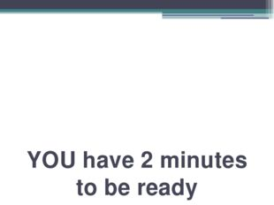 YOU have 2 minutes to be ready