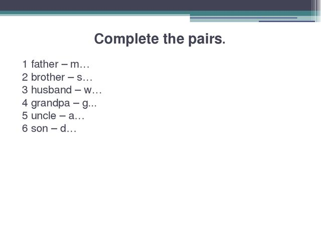 Complete the pairs. 1 father – m… 2 brother – s… 3 husband – w… 4 grandpa –...
