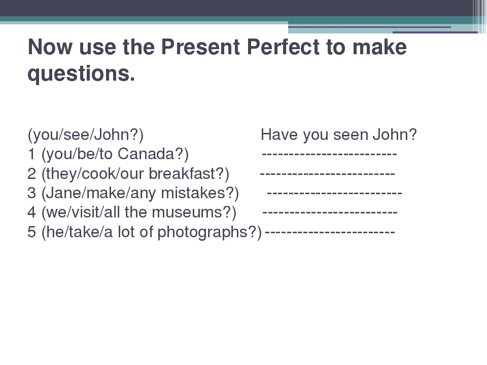 Now use the Present Perfect to make questions. (you/see/John?) Have you seen...