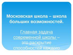 Московская школа – школа больших возможностей. Главная задача современной шко