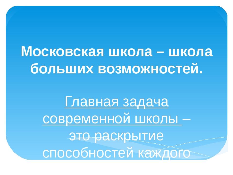 Московская школа – школа больших возможностей. Главная задача современной шко...