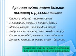 Аукцион «Кто знает больше пословиц о русском языке» Сначала подумай – потом г