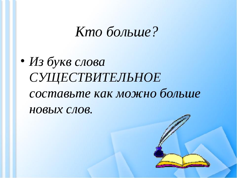 Кто больше? Из букв слова СУЩЕСТВИТЕЛЬНОЕ составьте как можно больше новых сл...