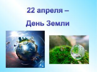 22 апреля – День Земли 22 апреля – День Земли