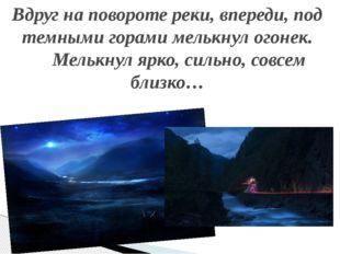 Вдруг на повороте реки, впереди, под темными горами мелькнул огонек. Мелькнул
