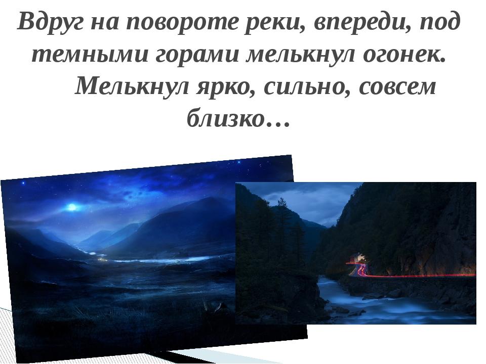 Вдруг на повороте реки, впереди, под темными горами мелькнул огонек. Мелькнул...
