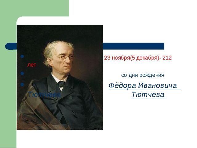 23 ноября(5 декабря)- 212 лет со дня рождения Фёдора Ивановича Тютчева Тютч...