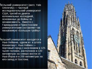 Йе́льский университе́т (англ. Yale University) — частный исследовательский ун