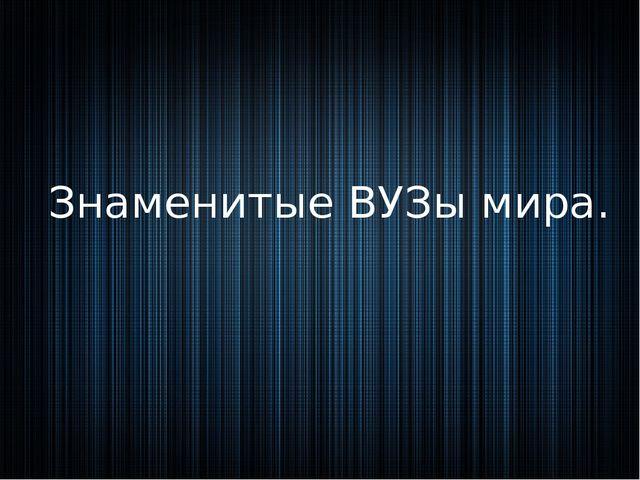 Знаменитые ВУЗы мира.
