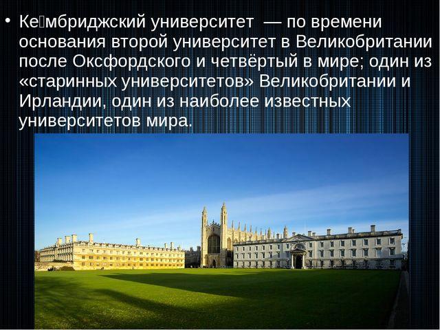 Ке́мбриджский университет — по времени основания второй университет в Великоб...