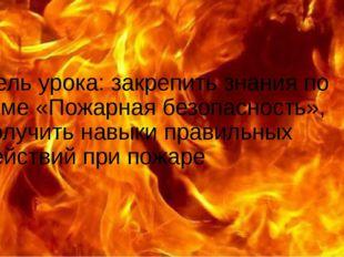 Цель урока: закрепить знания по теме «Пожарная безопасность», получить навык