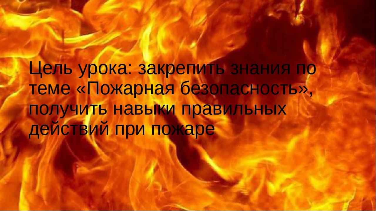 Цель урока: закрепить знания по теме «Пожарная безопасность», получить навык...