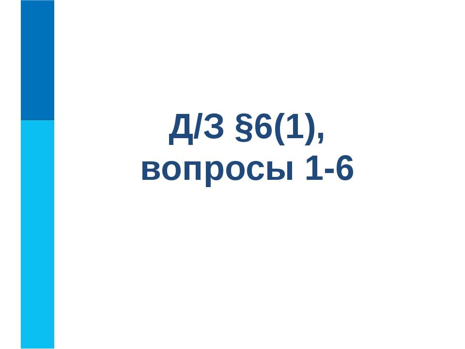 Д/З §6(1), вопросы 1-6
