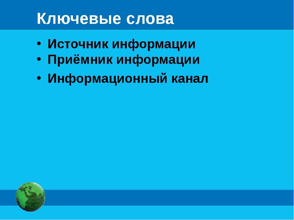 Ключевые слова Источник информации Приёмник информации Информационный канал
