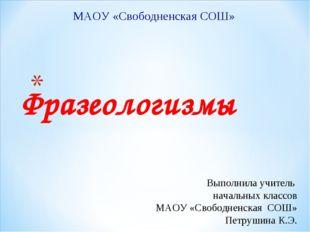 Фразеологизмы МАОУ «Свободненская СОШ» Выполнила учитель начальных классов М