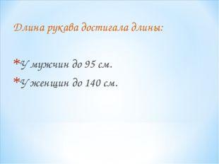Длина рукава достигала длины: У мужчин до 95 см. У женщин до 140 см.