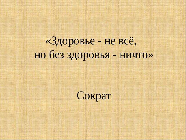 «Здоровье - не всё, но без здоровья - ничто» Сократ