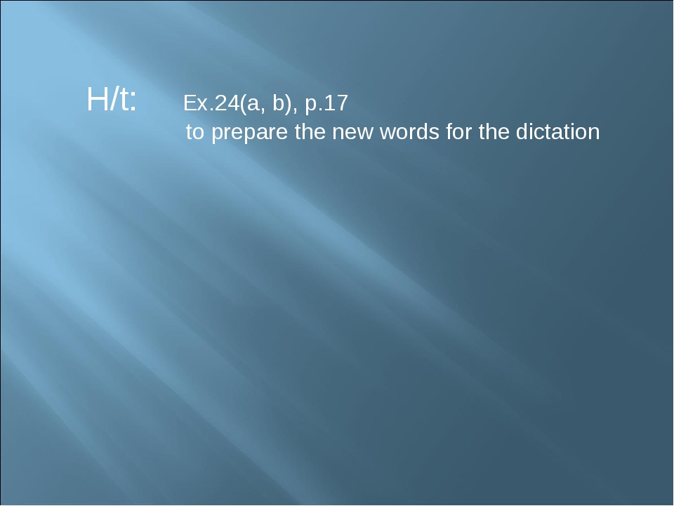 H/t: Ex.24(a, b), p.17 to prepare the new words for the dictation