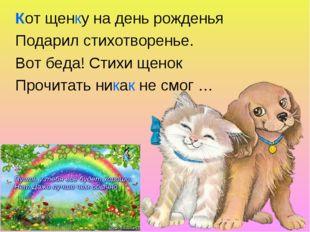 Кот щенку на день рожденья Подарил стихотворенье. Вот беда! Стихи щенок Прочи