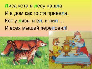 Лиса кота в лесу нашла И в дом как гостя привела. Кот у лисы и ел, и пил … И