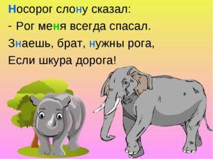Носорог слону сказал: Рог меня всегда спасал. Знаешь, брат, нужны рога, Если