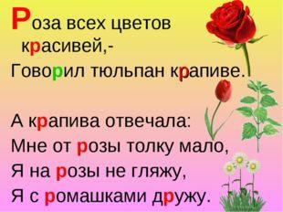 Роза всех цветов красивей,- Говорил тюльпан крапиве. А крапива отвечала: Мне