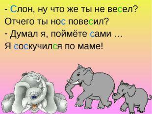 - Слон, ну что же ты не весел? Отчего ты нос повесил? Думал я, поймёте сами …