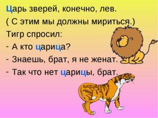 Царь зверей, конечно, лев. ( С этим мы должны мириться.) Тигр спросил: А кто