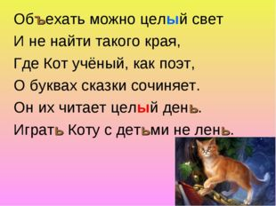 Объехать можно целый свет И не найти такого края, Где Кот учёный, как поэт, О