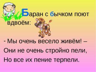 Баран с бычком поют вдвоём: Мы очень весело живём! – Они не очень стройно пе