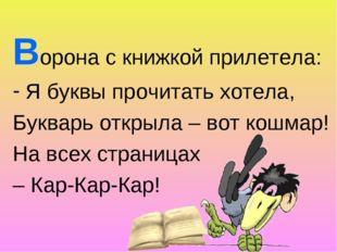 Ворона с книжкой прилетела: Я буквы прочитать хотела, Букварь открыла – вот к