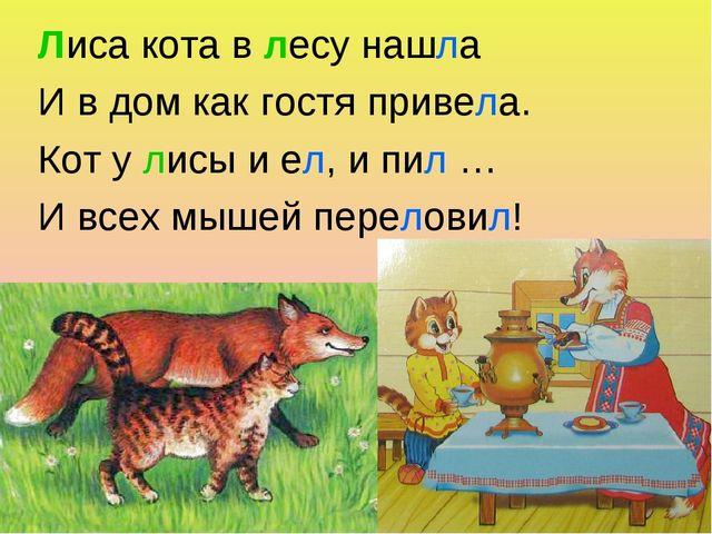 Лиса кота в лесу нашла И в дом как гостя привела. Кот у лисы и ел, и пил … И...