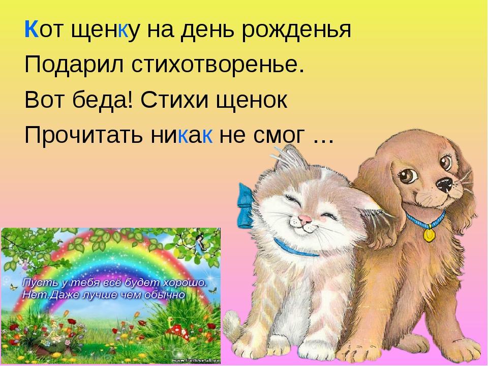 Кот щенку на день рожденья Подарил стихотворенье. Вот беда! Стихи щенок Прочи...
