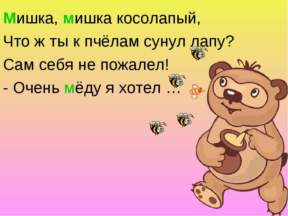 Мишка, мишка косолапый, Что ж ты к пчёлам сунул лапу? Сам себя не пожалел! -...