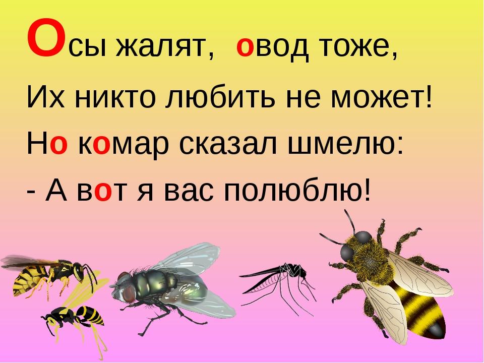 Осы жалят, Их никто любить не может! Но комар сказал шмелю: - А вот я вас пол...