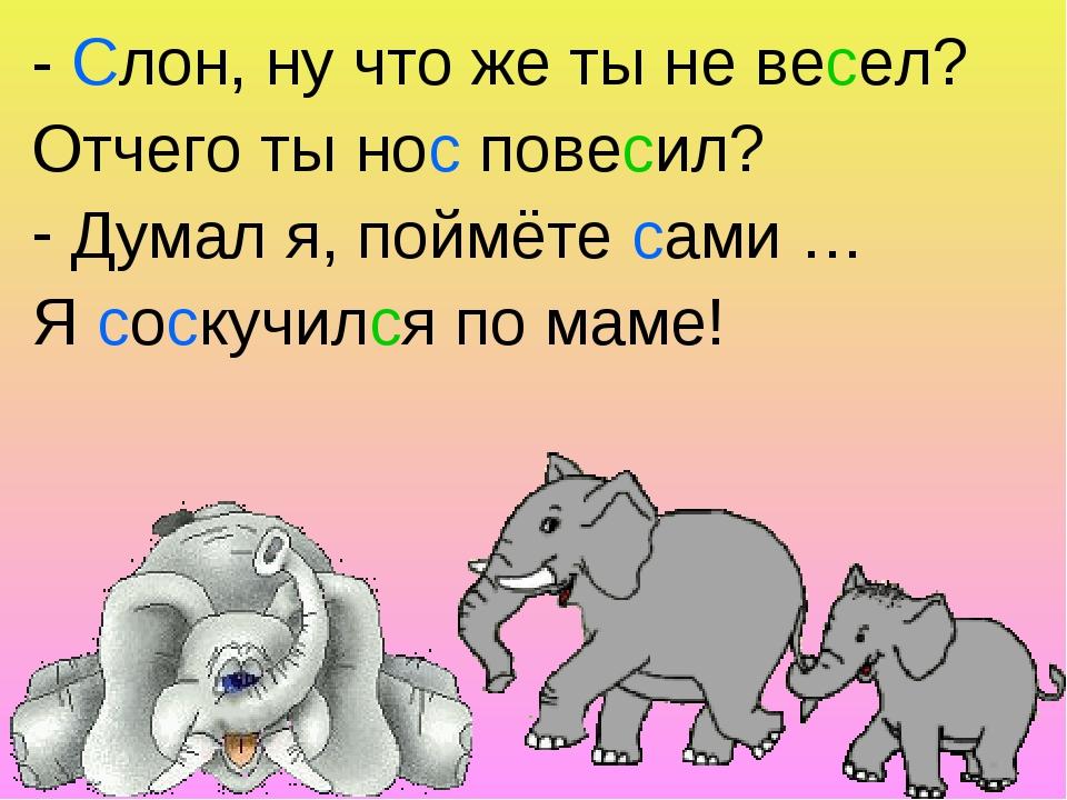 - Слон, ну что же ты не весел? Отчего ты нос повесил? Думал я, поймёте сами …...