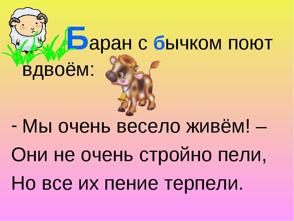 Баран с бычком поют вдвоём: Мы очень весело живём! – Они не очень стройно пе...