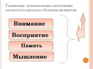 Главными психическими качествами личности в процессе обучения являются: Внима