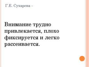 Г.Е. Сухарева - Внимание трудно привлекается, плохо фиксируется и легко рассе