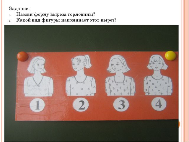 Задание: Назови форму выреза горловины? Какой вид фигуры напоминает этот вырез?