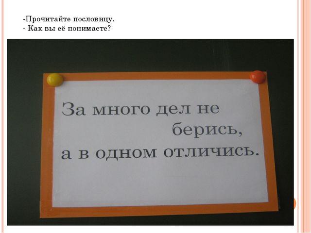 -Прочитайте пословицу. - Как вы её понимаете?