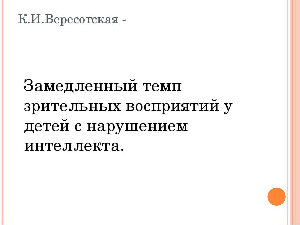 К.И.Вересотская - Замедленный темп зрительных восприятий у детей с нарушением...