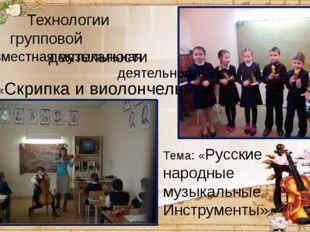 Совместная музыкальная деятельность Тема: «Скрипка и виолончель» Тема: «Русс